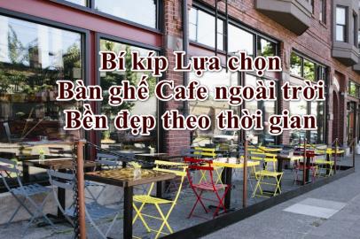 Bí kíp Lựa chọn Bàn ghế Cafe ngoài trời Bền đẹp theo thời gian
